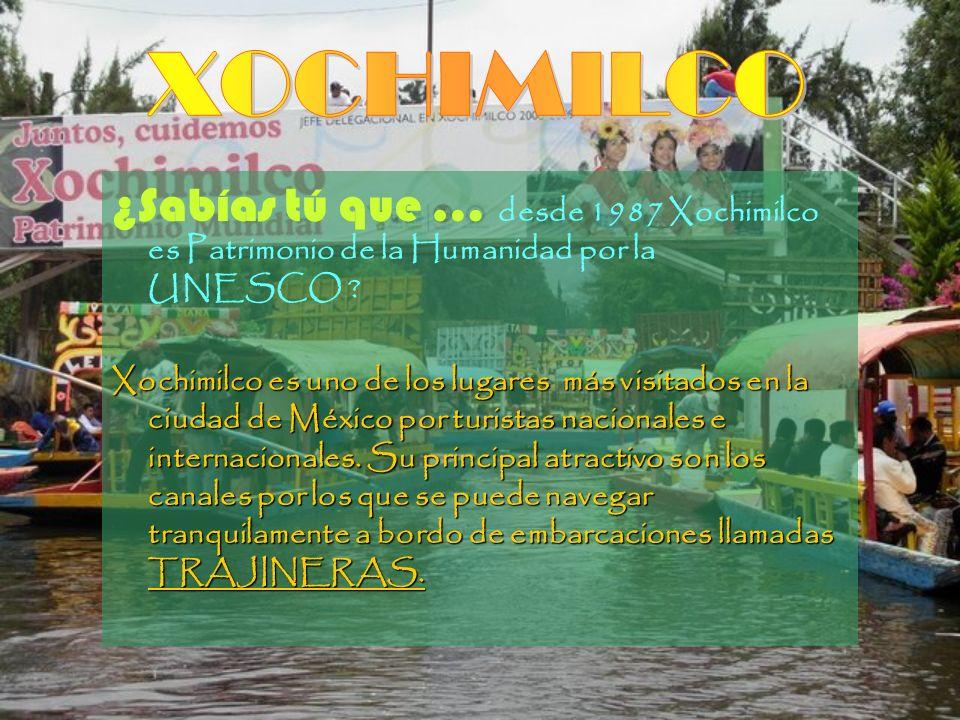 ¿Sabías tú que … desde 1987 Xochimilco es Patrimonio de la Humanidad por la UNESCO ? Xochimilco es uno de los lugares más visitados en la ciudad de Mé