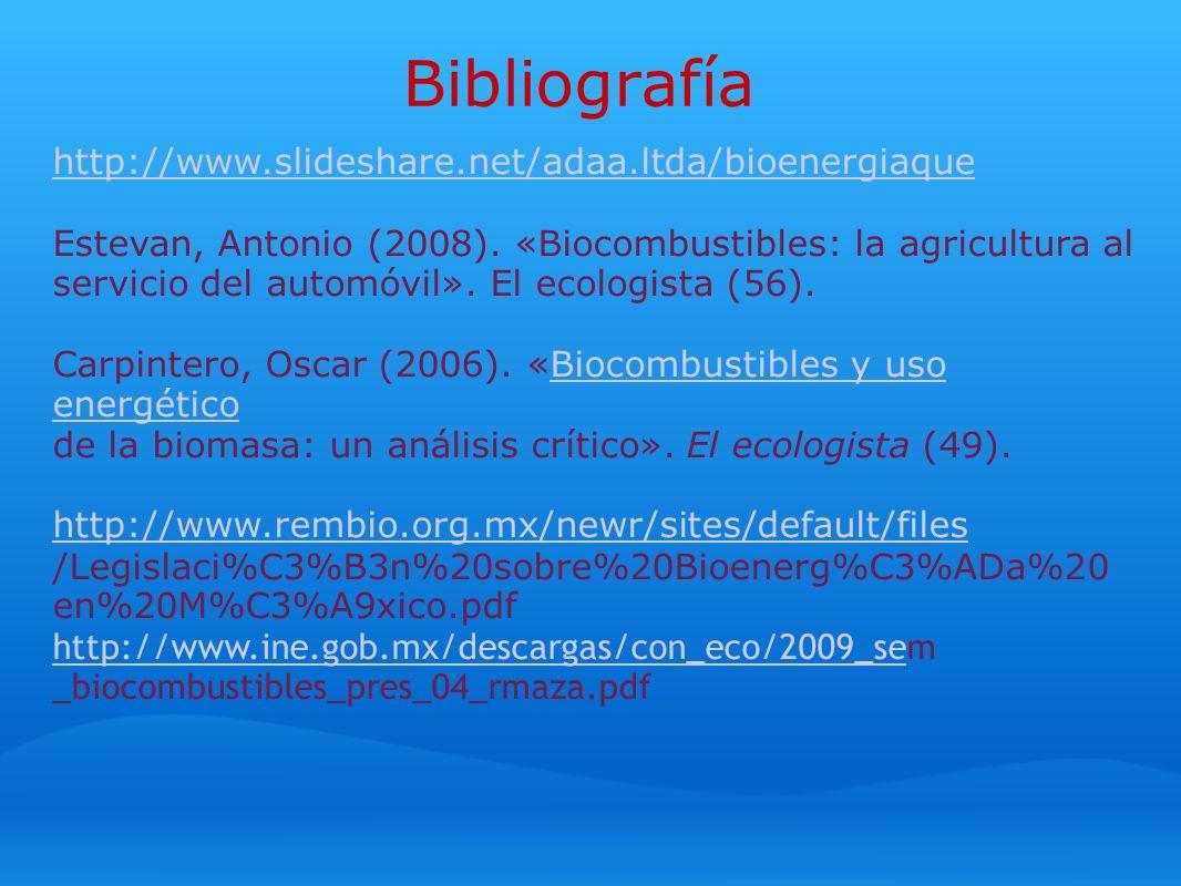 Bibliografía http://www.slideshare.net/adaa.ltda/bioenergiaque Estevan, Antonio (2008). «Biocombustibles: la agricultura al servicio del automóvil». E