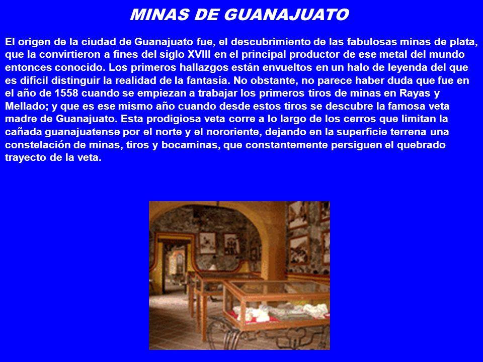 MINAS DE GUANAJUATO El origen de la ciudad de Guanajuato fue, el descubrimiento de las fabulosas minas de plata, que la convirtieron a fines del siglo XVIII en el principal productor de ese metal del mundo entonces conocido.