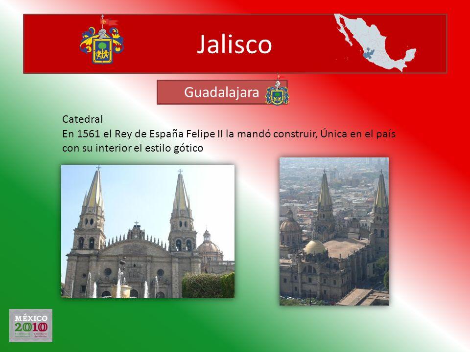 Jalisco En 1561 el Rey de España Felipe II la mandó construir, Única en el país con su interior el estilo gótico Guadalajara Catedral