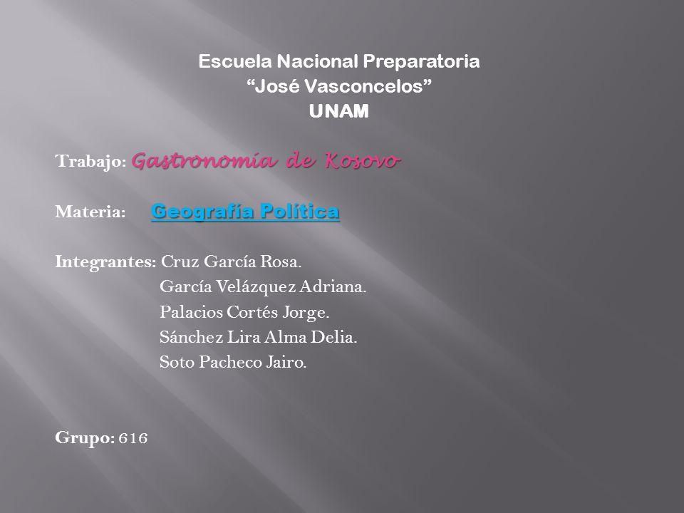 Escuela Nacional Preparatoria José Vasconcelos UNAM Gastronomía de Kosovo Trabajo: Gastronomía de Kosovo Geografía Política Materia: Geografía Polític
