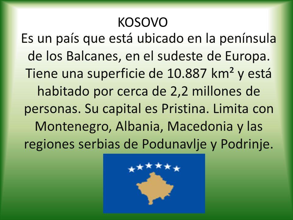 KOSOVO Es un país que está ubicado en la península de los Balcanes, en el sudeste de Europa. Tiene una superficie de 10.887 km² y está habitado por ce