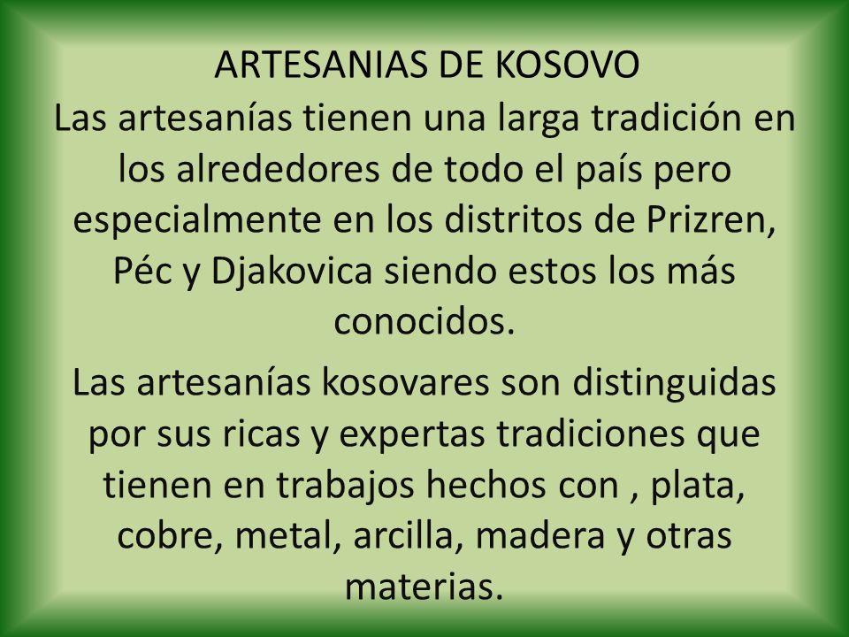 ARTESANIAS DE KOSOVO Las artesanías tienen una larga tradición en los alrededores de todo el país pero especialmente en los distritos de Prizren, Péc