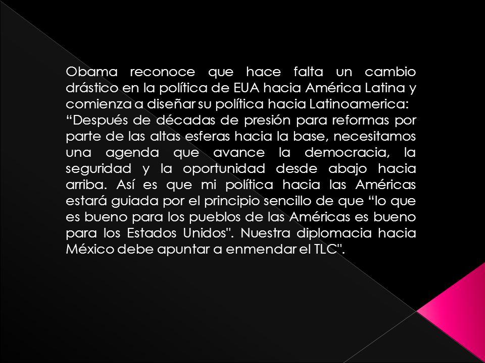Obama reconoce que hace falta un cambio drástico en la política de EUA hacia América Latina y comienza a diseñar su política hacia Latinoamerica: Después de décadas de presión para reformas por parte de las altas esferas hacia la base, necesitamos una agenda que avance la democracia, la seguridad y la oportunidad desde abajo hacia arriba.