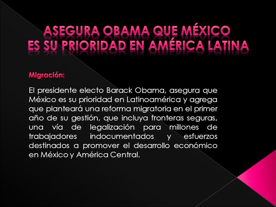 El presidente electo Barack Obama, asegura que México es su prioridad en Latinoamérica y agrega que planteará una reforma migratoria en el primer año de su gestión, que incluya fronteras seguras, una vía de legalización para millones de trabajadores indocumentados y esfuerzos destinados a promover el desarrollo económico en México y América Central.