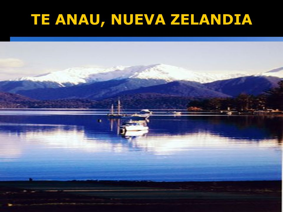 TE ANAU, NUEVA ZELANDIA Es una ciudad en la región de Fiordland en la Isla del Sur de Nueva Zelanda. Las aguas son cristalinas, limpias y profundas co