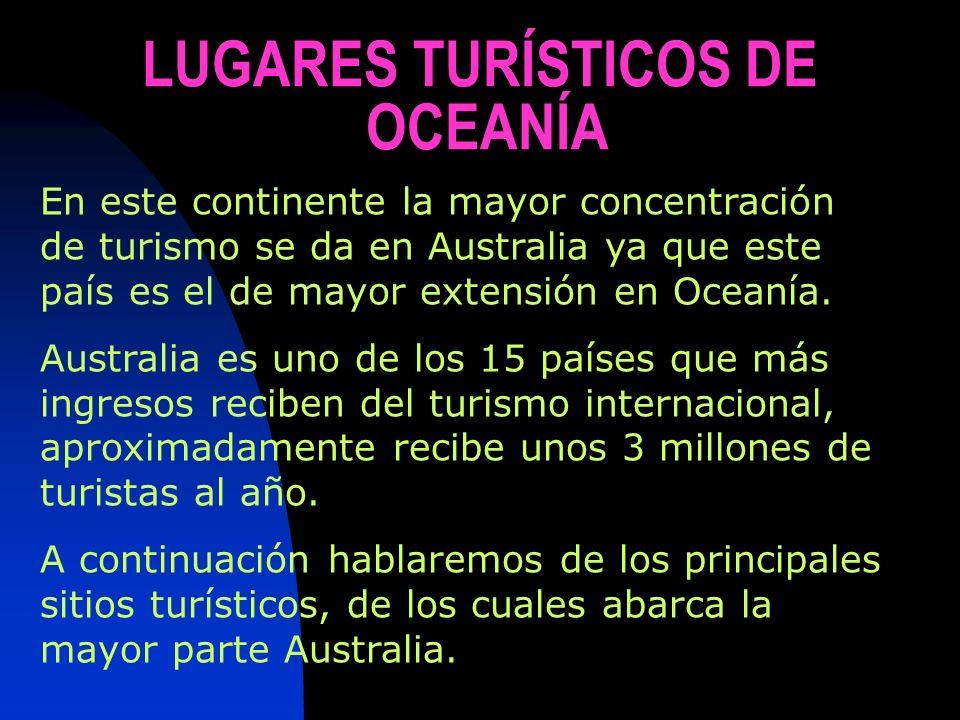LUGARES TURÍSTICOS DE OCEANÍA En este continente la mayor concentración de turismo se da en Australia ya que este país es el de mayor extensión en Oce