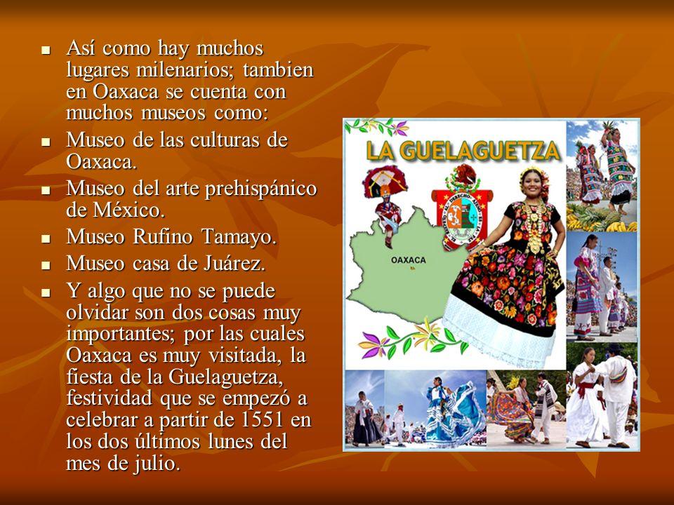 Así como hay muchos lugares milenarios; tambien en Oaxaca se cuenta con muchos museos como: Así como hay muchos lugares milenarios; tambien en Oaxaca