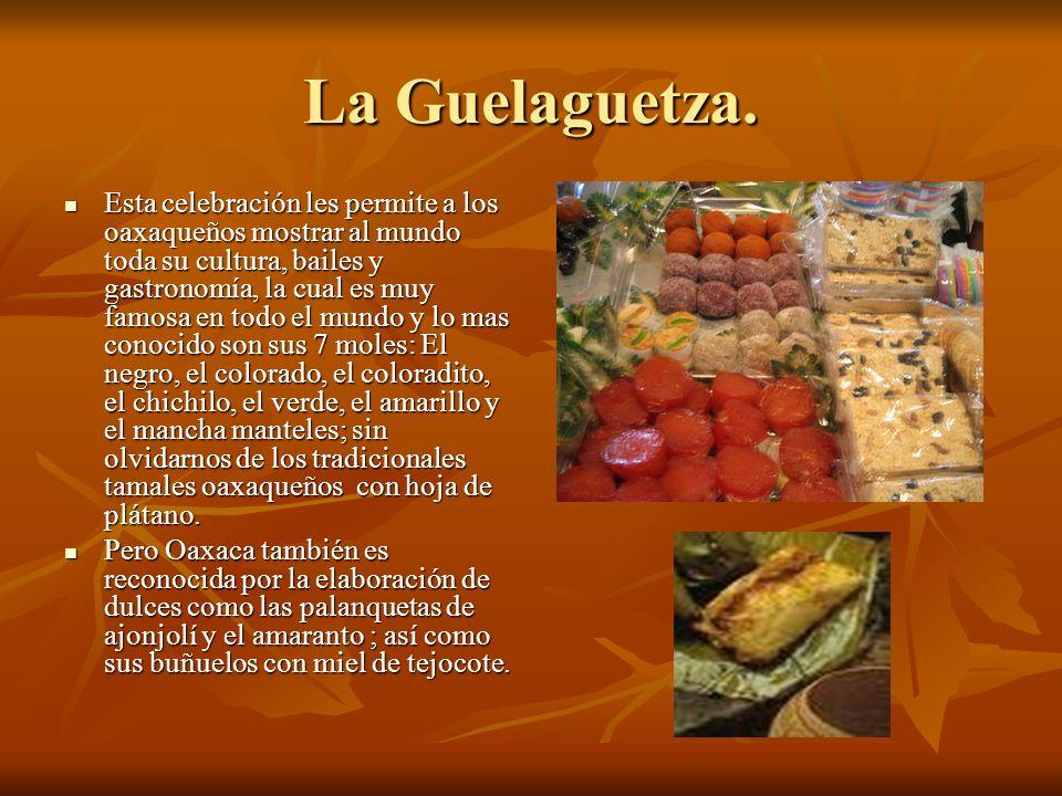 La Guelaguetza. Esta celebración les permite a los oaxaqueños mostrar al mundo toda su cultura, bailes y gastronomía, la cual es muy famosa en todo el