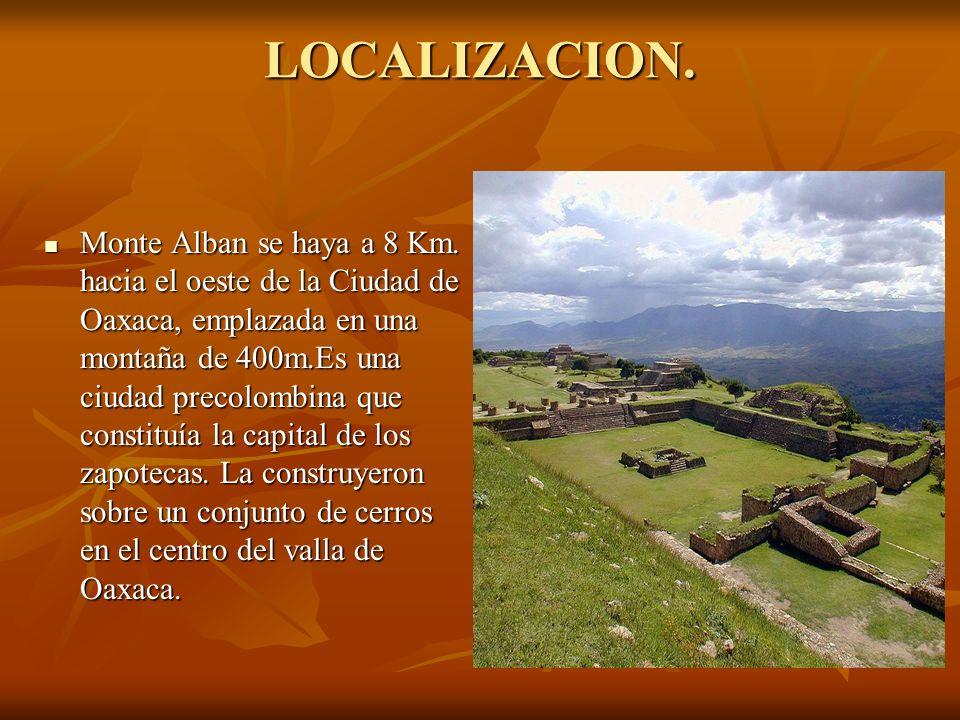LOCALIZACION. Monte Alban se haya a 8 Km. hacia el oeste de la Ciudad de Oaxaca, emplazada en una montaña de 400m.Es una ciudad precolombina que const
