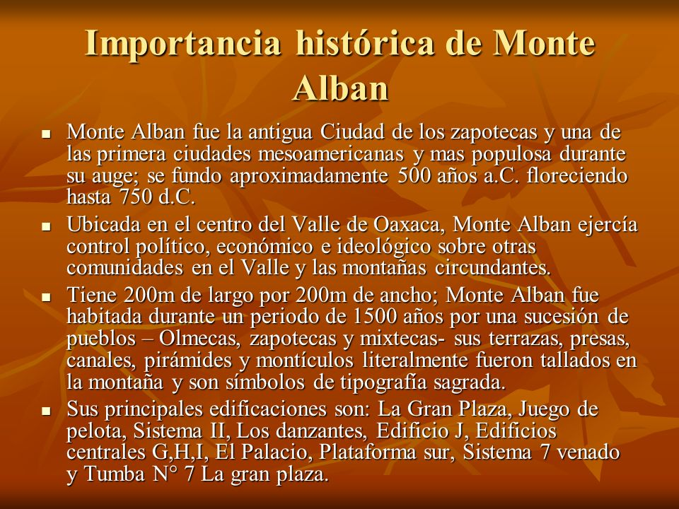 Importancia histórica de Monte Alban Monte Alban fue la antigua Ciudad de los zapotecas y una de las primera ciudades mesoamericanas y mas populosa du