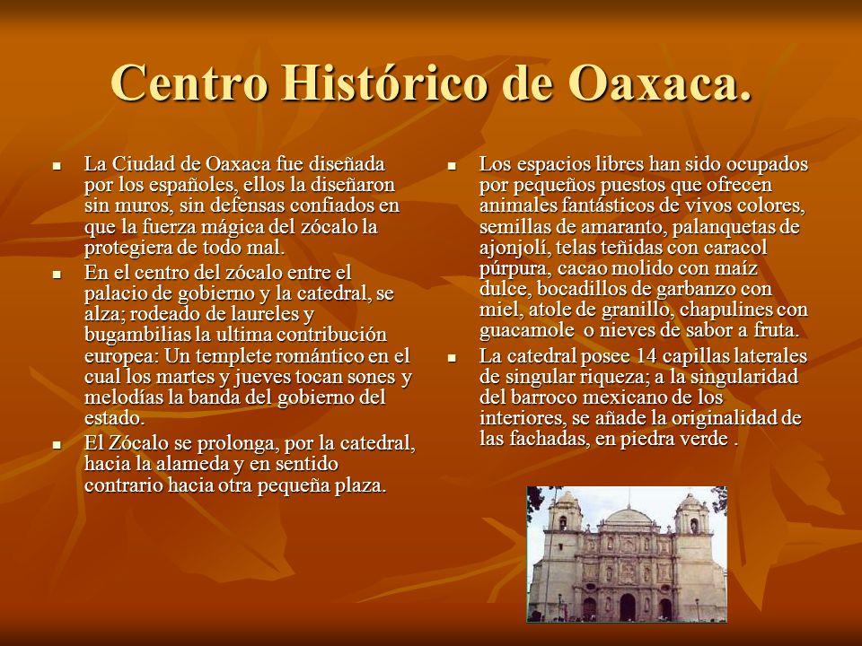 Centro Histórico de Oaxaca. La Ciudad de Oaxaca fue diseñada por los españoles, ellos la diseñaron sin muros, sin defensas confiados en que la fuerza