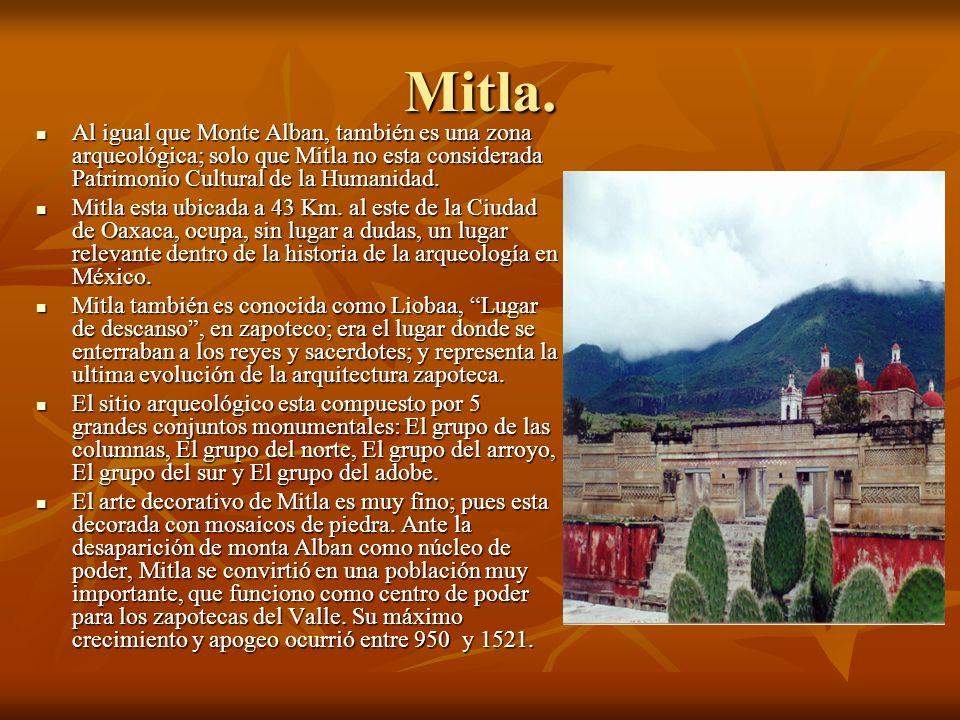 Mitla. Al igual que Monte Alban, también es una zona arqueológica; solo que Mitla no esta considerada Patrimonio Cultural de la Humanidad. Al igual qu