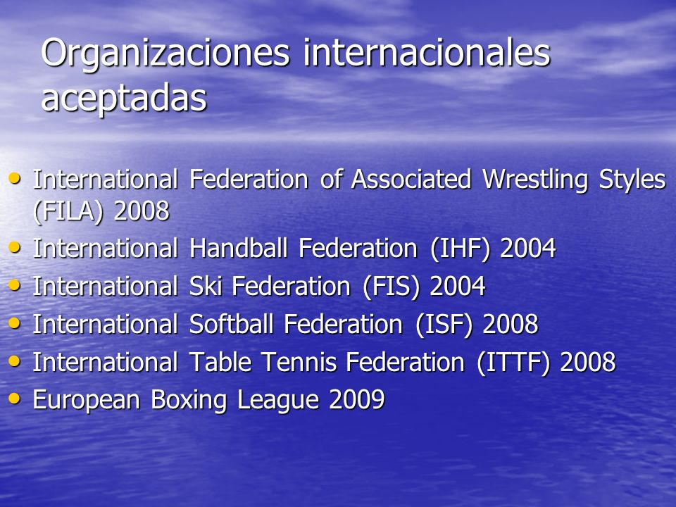 Organizaciones internacionales aceptadas International Federation of Associated Wrestling Styles (FILA) 2008 International Federation of Associated Wrestling Styles (FILA) 2008 International Handball Federation (IHF) 2004 International Handball Federation (IHF) 2004 International Ski Federation (FIS) 2004 International Ski Federation (FIS) 2004 International Softball Federation (ISF) 2008 International Softball Federation (ISF) 2008 International Table Tennis Federation (ITTF) 2008 International Table Tennis Federation (ITTF) 2008 European Boxing League 2009 European Boxing League 2009