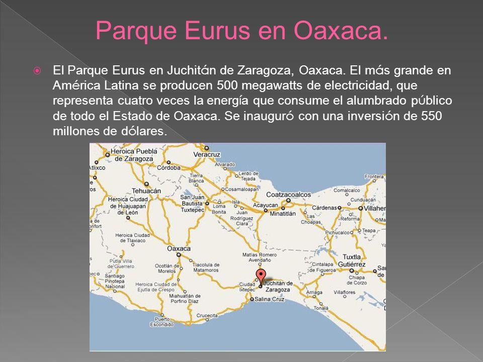 El Parque Eurus en Juchit á n de Zaragoza, Oaxaca. El m á s grande en Am é rica Latina se producen 500 megawatts de electricidad, que representa cuatr