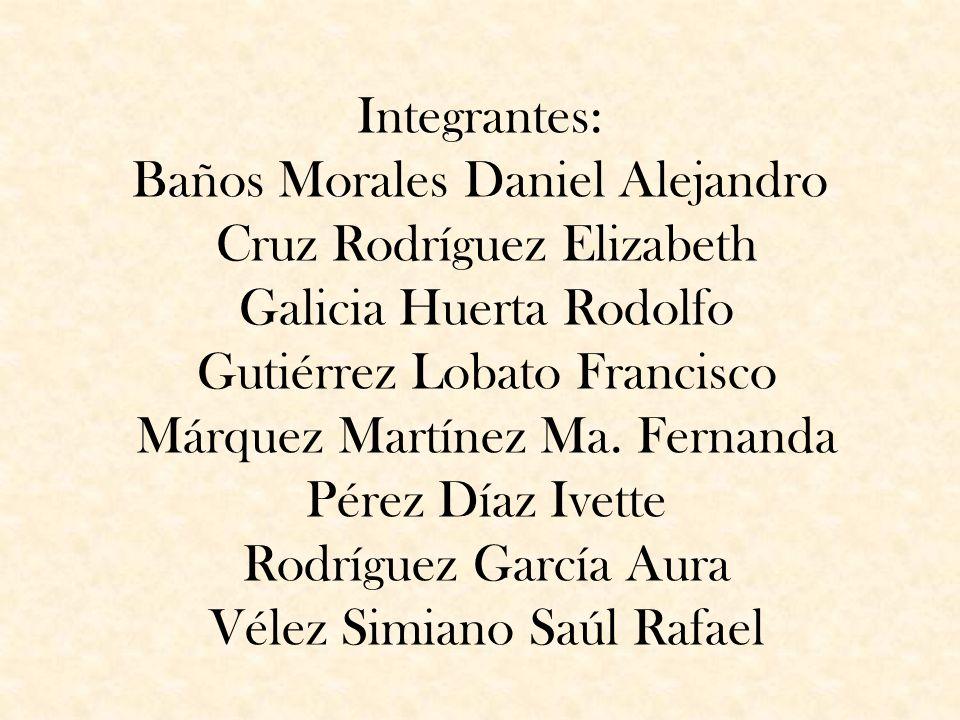 Integrantes: Baños Morales Daniel Alejandro Cruz Rodríguez Elizabeth Galicia Huerta Rodolfo Gutiérrez Lobato Francisco Márquez Martínez Ma. Fernanda P
