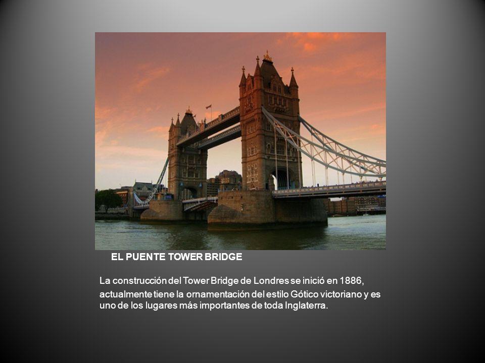 EL PUENTE TOWER BRIDGE La construcción del Tower Bridge de Londres se inició en 1886, actualmente tiene la ornamentación del estilo Gótico victoriano