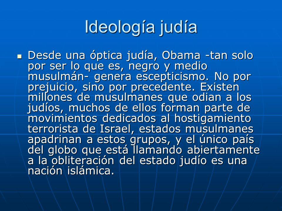 Ideología judía Desde una óptica judía, Obama -tan solo por ser lo que es, negro y medio musulmán- genera escepticismo. No por prejuicio, sino por pre