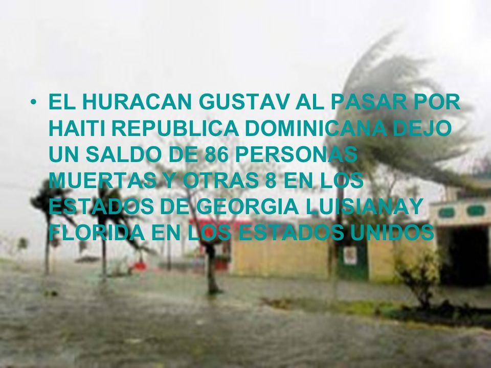 EL HURACAN GUSTAV AL PASAR POR HAITI REPUBLICA DOMINICANA DEJO UN SALDO DE 86 PERSONAS MUERTAS Y OTRAS 8 EN LOS ESTADOS DE GEORGIA LUISIANAY FLORIDA EN LOS ESTADOS UNIDOS