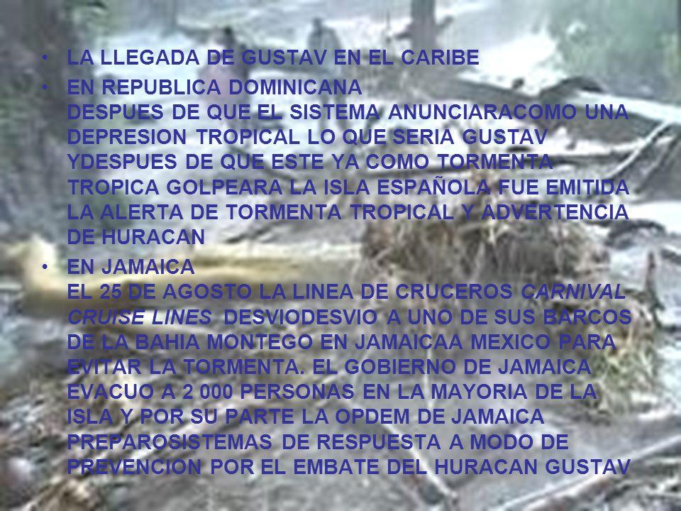 LA LLEGADA DE GUSTAV EN EL CARIBE EN REPUBLICA DOMINICANA DESPUES DE QUE EL SISTEMA ANUNCIARACOMO UNA DEPRESION TROPICAL LO QUE SERIA GUSTAV YDESPUES DE QUE ESTE YA COMO TORMENTA TROPICA GOLPEARA LA ISLA ESPAÑOLA FUE EMITIDA LA ALERTA DE TORMENTA TROPICAL Y ADVERTENCIA DE HURACAN EN JAMAICA EL 25 DE AGOSTO LA LINEA DE CRUCEROS CARNIVAL CRUISE LINES DESVIODESVIO A UNO DE SUS BARCOS DE LA BAHIA MONTEGO EN JAMAICAA MEXICO PARA EVITAR LA TORMENTA.