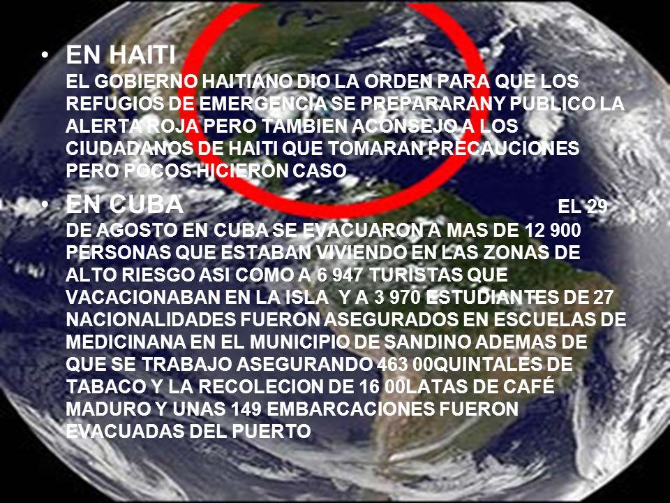 EN HAITI EL GOBIERNO HAITIANO DIO LA ORDEN PARA QUE LOS REFUGIOS DE EMERGENCIA SE PREPARARANY PUBLICO LA ALERTA ROJA PERO TAMBIEN ACONSEJO A LOS CIUDADANOS DE HAITI QUE TOMARAN PRECAUCIONES PERO POCOS HICIERON CASO EN CUBA EL 29 DE AGOSTO EN CUBA SE EVACUARON A MAS DE 12 900 PERSONAS QUE ESTABAN VIVIENDO EN LAS ZONAS DE ALTO RIESGO ASI COMO A 6 947 TURISTAS QUE VACACIONABAN EN LA ISLA Y A 3 970 ESTUDIANTES DE 27 NACIONALIDADES FUERON ASEGURADOS EN ESCUELAS DE MEDICINANA EN EL MUNICIPIO DE SANDINO ADEMAS DE QUE SE TRABAJO ASEGURANDO 463 00QUINTALES DE TABACO Y LA RECOLECION DE 16 00LATAS DE CAFÉ MADURO Y UNAS 149 EMBARCACIONES FUERON EVACUADAS DEL PUERTO