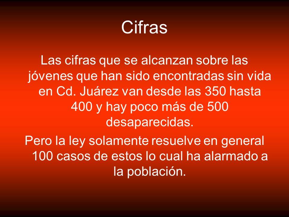 Cifras Las cifras que se alcanzan sobre las jóvenes que han sido encontradas sin vida en Cd. Juárez van desde las 350 hasta 400 y hay poco más de 500