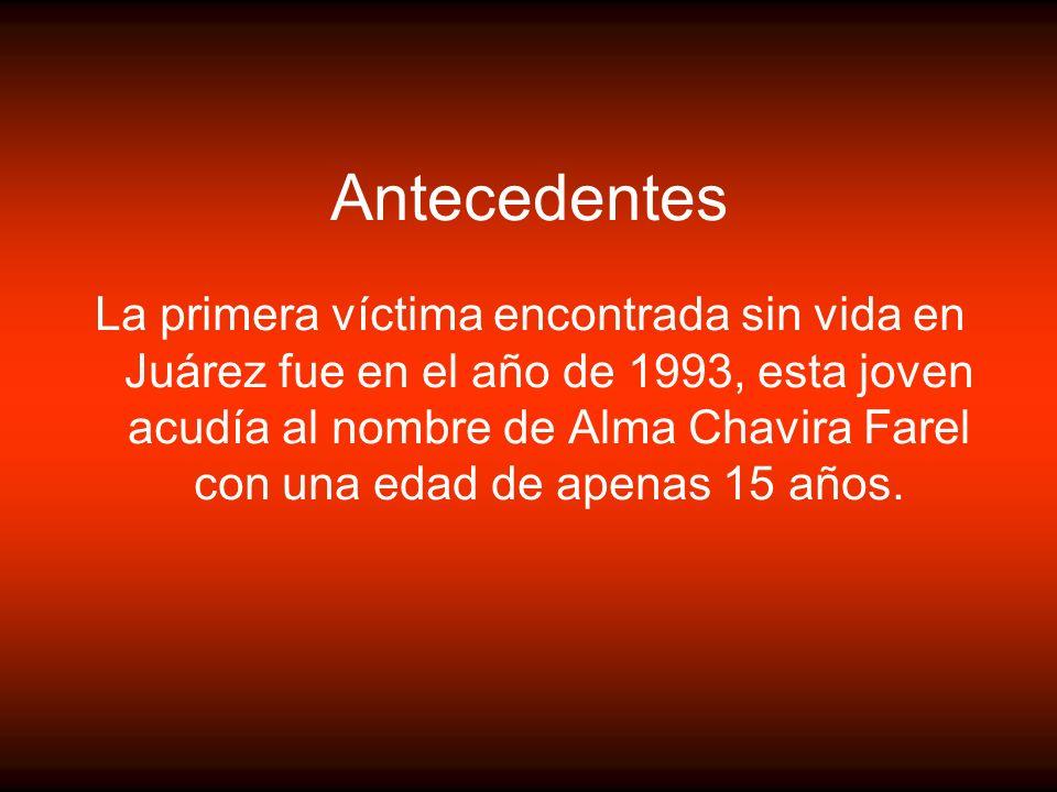Antecedentes La primera víctima encontrada sin vida en Juárez fue en el año de 1993, esta joven acudía al nombre de Alma Chavira Farel con una edad de