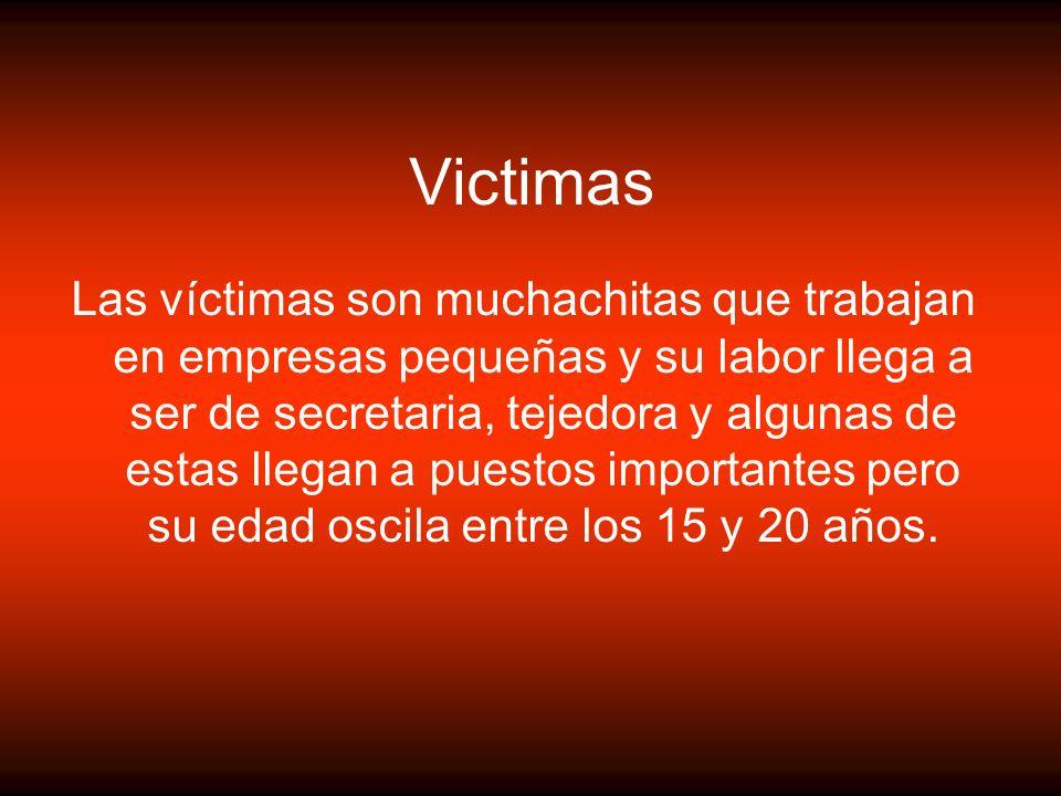 Victimas Las víctimas son muchachitas que trabajan en empresas pequeñas y su labor llega a ser de secretaria, tejedora y algunas de estas llegan a pue