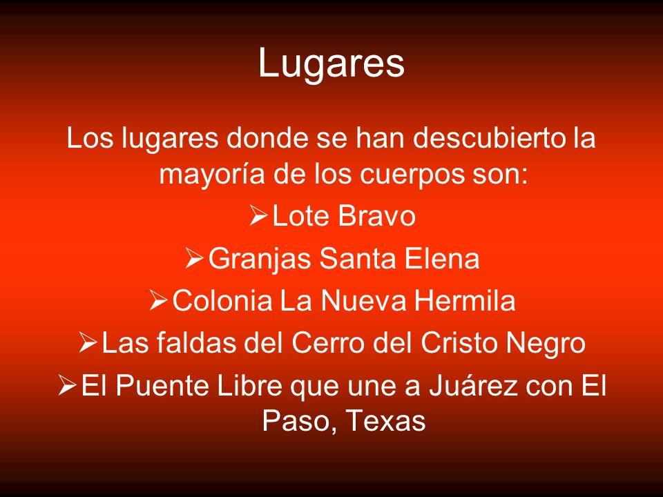Lugares Los lugares donde se han descubierto la mayoría de los cuerpos son: Lote Bravo Granjas Santa Elena Colonia La Nueva Hermila Las faldas del Cer