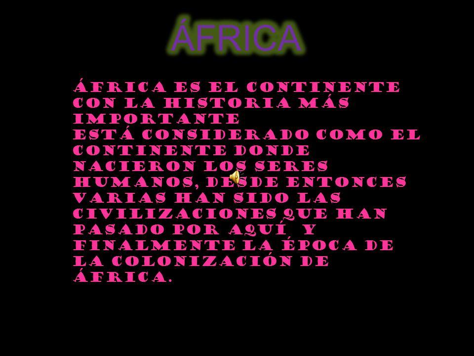 África es el continente con la Historia más importante Está considerado como el continente donde nacieron los seres humanos, Desde entonces varias han sido las civilizaciones que han pasado por aquí y finalmente la época de la colonización de África.