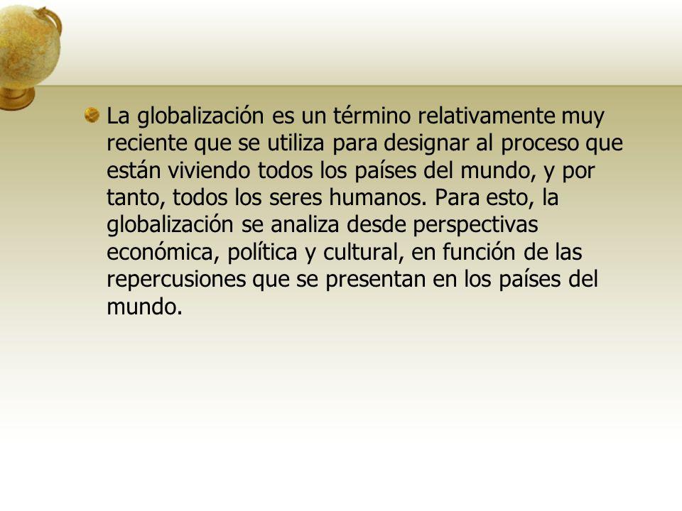La globalización es un término relativamente muy reciente que se utiliza para designar al proceso que están viviendo todos los países del mundo, y por