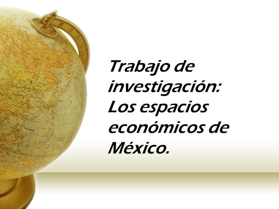Trabajo de investigación: Los espacios económicos de México.