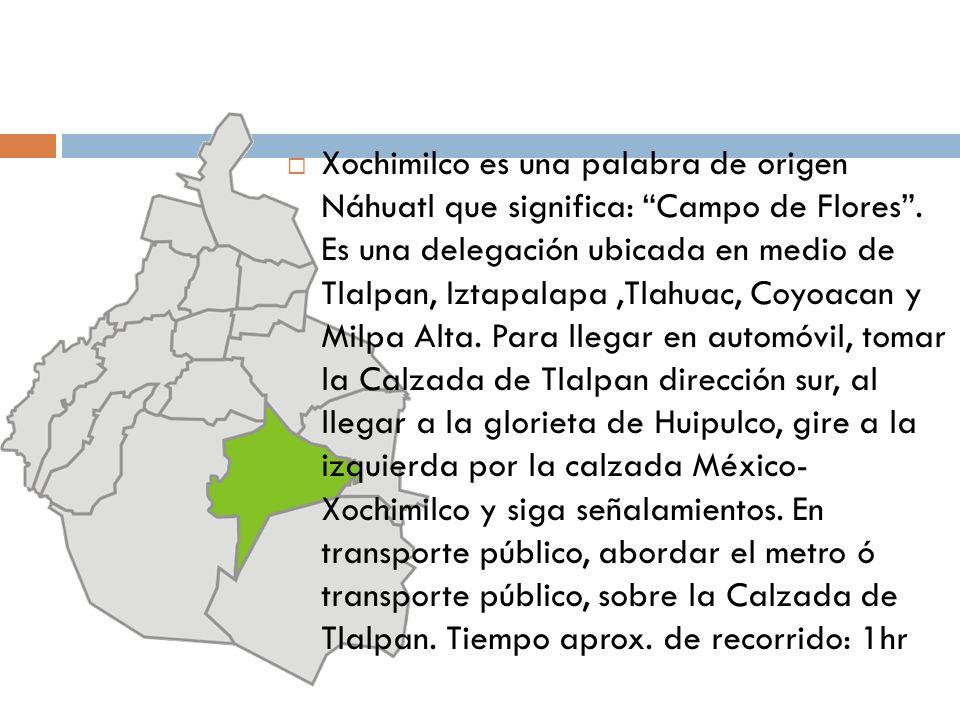 Xochimilco es una palabra de origen Náhuatl que significa: Campo de Flores. Es una delegación ubicada en medio de Tlalpan, Iztapalapa,Tlahuac, Coyoaca