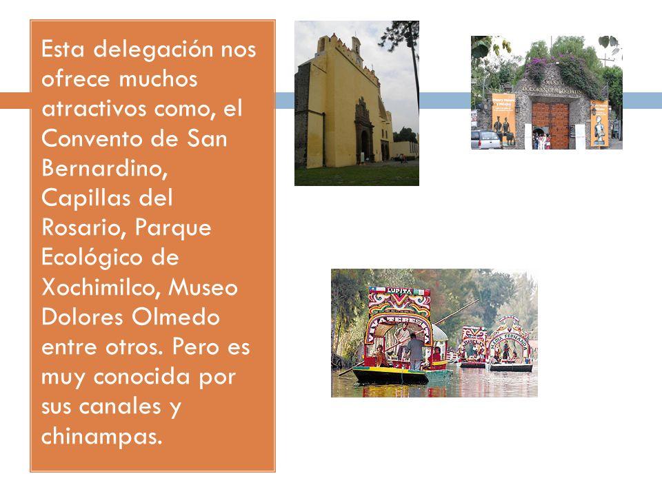 Esta delegación nos ofrece muchos atractivos como, el Convento de San Bernardino, Capillas del Rosario, Parque Ecológico de Xochimilco, Museo Dolores