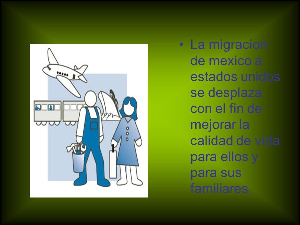 La migracion de mexico a estados unidos se desplaza con el fin de mejorar la calidad de vida para ellos y para sus familiares.