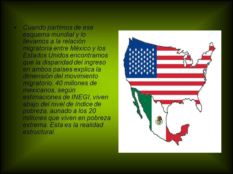 Cuando partimos de ese esquema mundial y lo llevamos a la relación migratoria entre México y los Estados Unidos encontramos que la disparidad del ingr