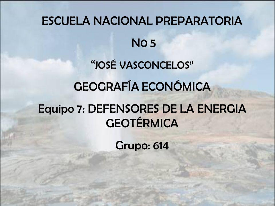 ESCUELA NACIONAL PREPARATORIA N0 5 JOSÉ VASCONCELOS GEOGRAFÍA ECONÓMICA Equipo 7: DEFENSORES DE LA ENERGIA GEOTÉRMICA Grupo: 614