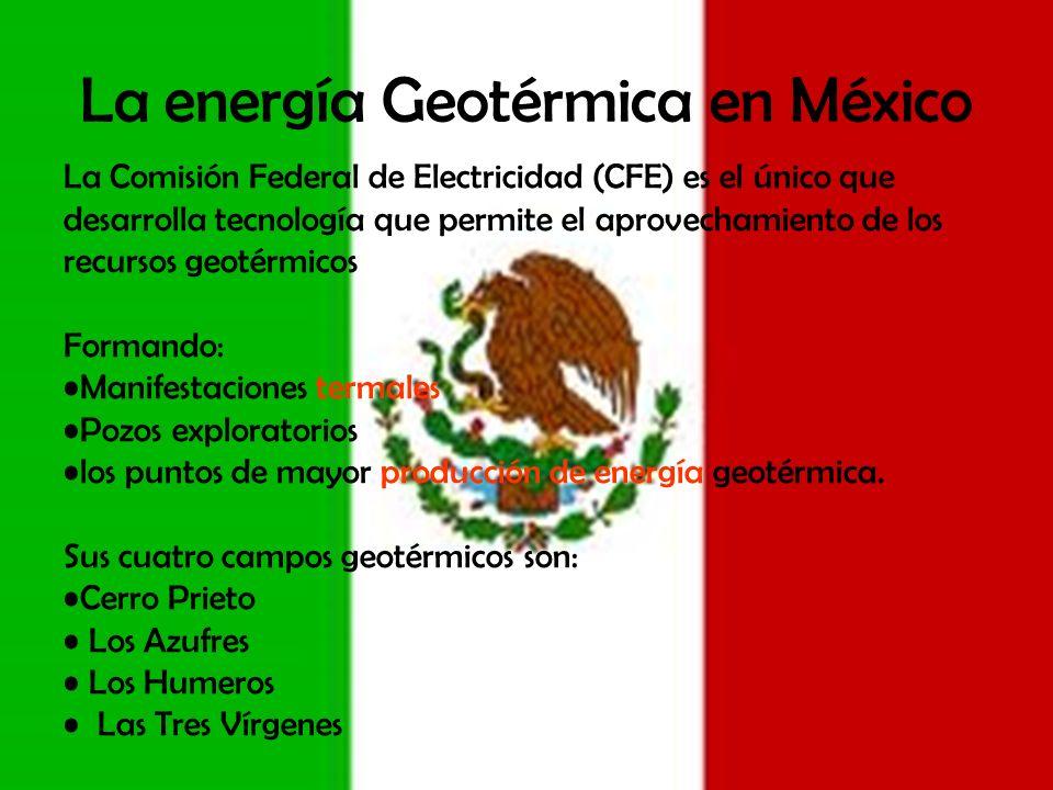La energía Geotérmica en México La Comisión Federal de Electricidad (CFE) es el único que desarrolla tecnología que permite el aprovechamiento de los