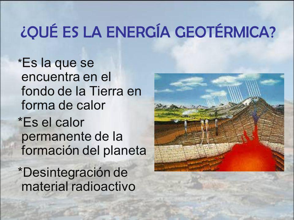 ¿QUÉ ES LA ENERGÍA GEOTÉRMICA? * Es la que se encuentra en el fondo de la Tierra en forma de calor *Es el calor permanente de la formación del planeta