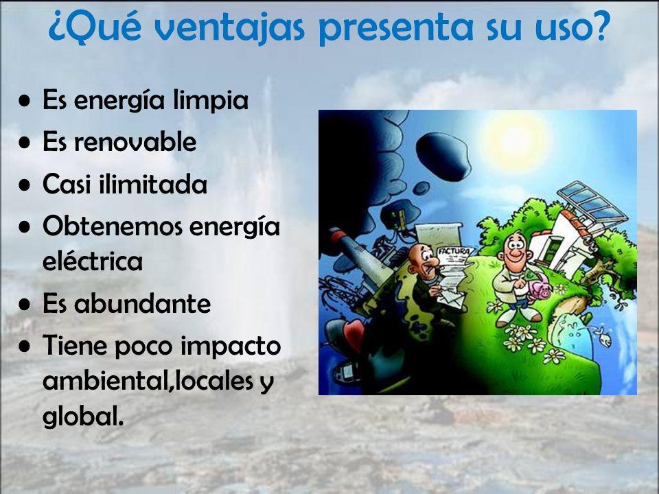 ¿Qué ventajas presenta su uso? Es energía limpia Es renovable Casi ilimitada Obtenemos energía eléctrica Es abundante Tiene poco impacto ambiental,loc