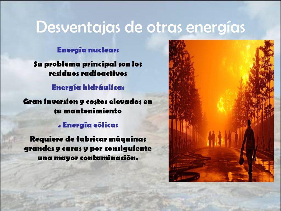 Desventajas de otras energías Energía nuclear: Su problema principal son los residuos radioactivos Energía hidráulica: Gran inversion y costos elevado