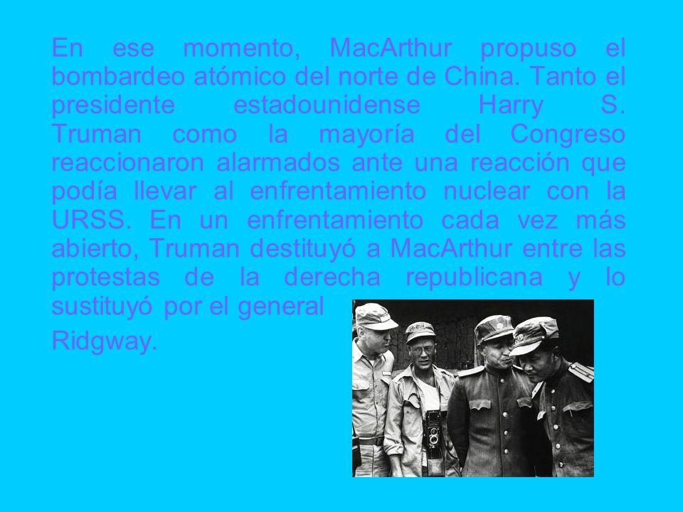 En ese momento, MacArthur propuso el bombardeo atómico del norte de China. Tanto el presidente estadounidense Harry S. Truman como la mayoría del Cong