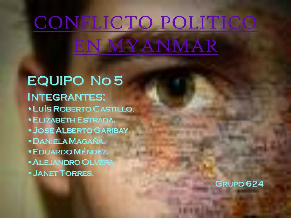 CONFLICTO POLITICO EN MYANMAR EQUIPO No 5 Integrantes: Luís Roberto Castillo.Luís Roberto Castillo. Elizabeth Estrada.Elizabeth Estrada. José Alberto