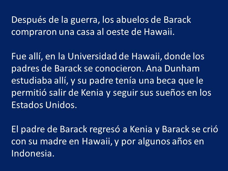 Después de la guerra, los abuelos de Barack compraron una casa al oeste de Hawaii. Fue allí, en la Universidad de Hawaii, donde los padres de Barack s