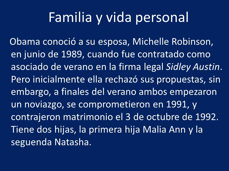 Obama conoció a su esposa, Michelle Robinson, en junio de 1989, cuando fue contratado como asociado de verano en la firma legal Sidley Austin. Pero in