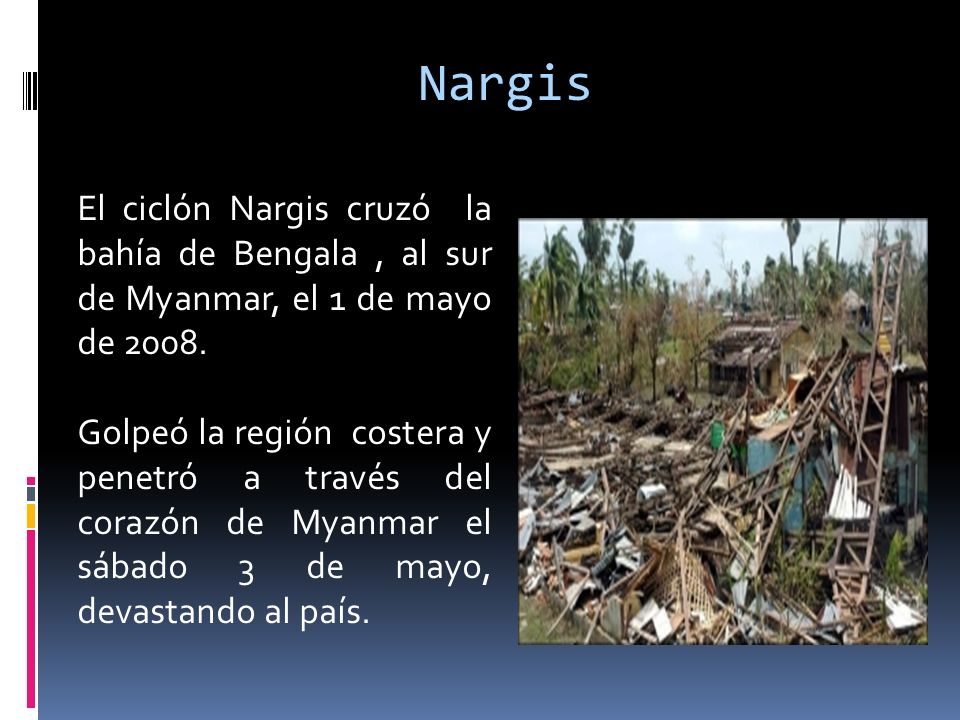 El ciclón Nargis cruzó la bahía de Bengala, al sur de Myanmar, el 1 de mayo de 2008. Golpeó la región costera y penetró a través del corazón de Myanma