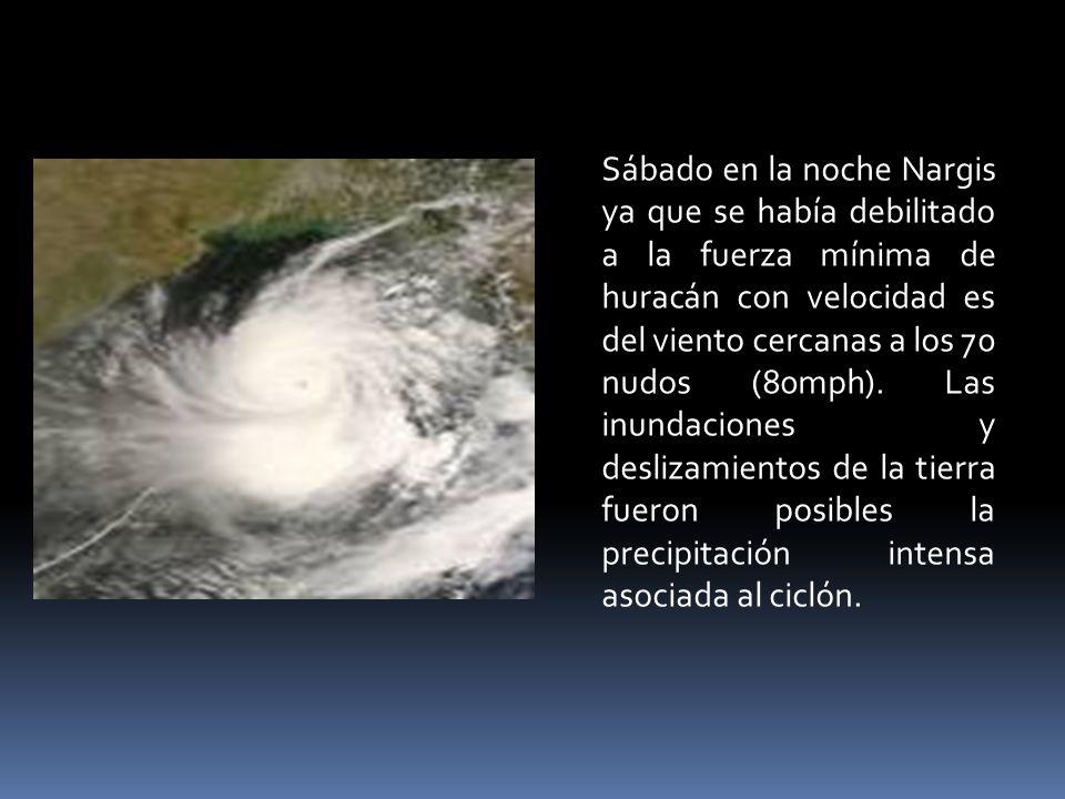 Sábado en la noche Nargis ya que se había debilitado a la fuerza mínima de huracán con velocidad es del viento cercanas a los 70 nudos (80mph). Las in