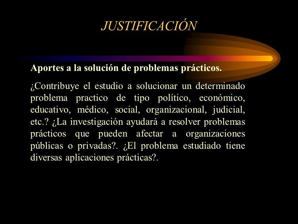 JUSTIFICACIÓN Aportes a la solución de problemas prácticos. ¿Contribuye el estudio a solucionar un determinado problema practico de tipo político, eco