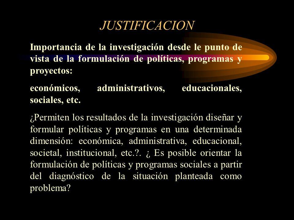 JUSTIFICACION Importancia de la investigación desde le punto de vista de la formulación de políticas, programas y proyectos: económicos, administrativ