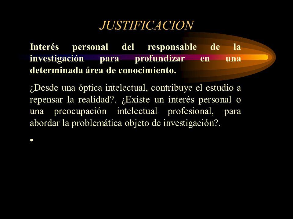 JUSTIFICACION Interés personal del responsable de la investigación para profundizar en una determinada área de conocimiento. ¿Desde una óptica intelec